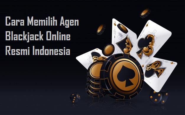 Cara Memilih Agen Blackjack Online Resmi Indonesia